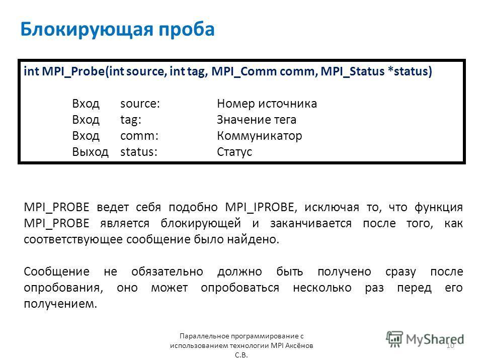 Блокирующая проба Параллельное программирование с использованием технологии MPI Аксёнов С.В. 10 int MPI_Probe(int source, int tag, MPI_Comm comm, MPI_Status *status) Входsource: Номер источника Входtag: Значение тега Входcomm: Коммуникатор Выход stat