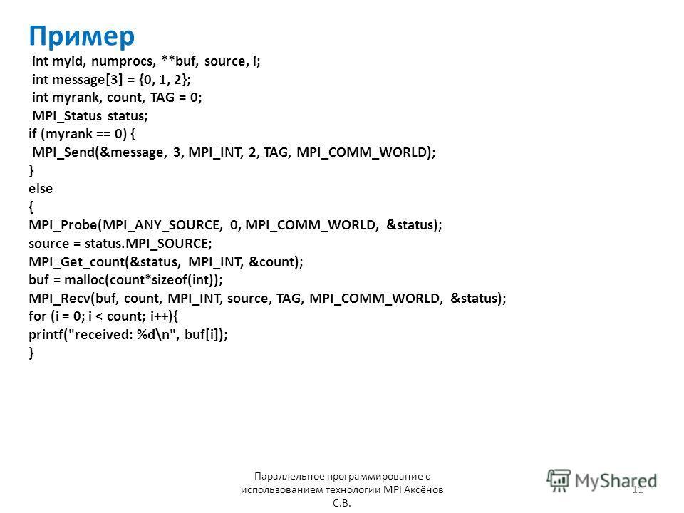 Пример Параллельное программирование с использованием технологии MPI Аксёнов С.В. 11 int myid, numprocs, **buf, source, i; int message[3] = {0, 1, 2}; int myrank, count, TAG = 0; MPI_Status status; if (myrank == 0) { MPI_Send(&message, 3, MPI_INT, 2,