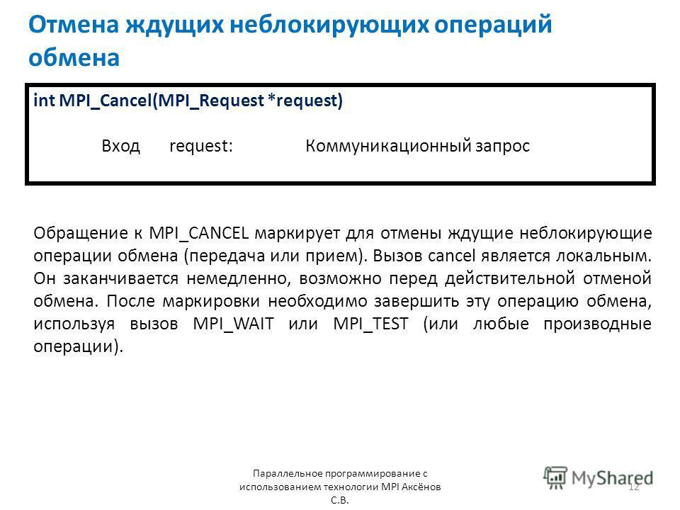 Отмена ждущих неблокирующих операций обмена Параллельное программирование с использованием технологии MPI Аксёнов С.В. 12 int MPI_Cancel(MPI_Request *request) Входrequest: Коммуникационный запрос Обращение к MPI_CANCEL маркирует для отмены ждущие неб
