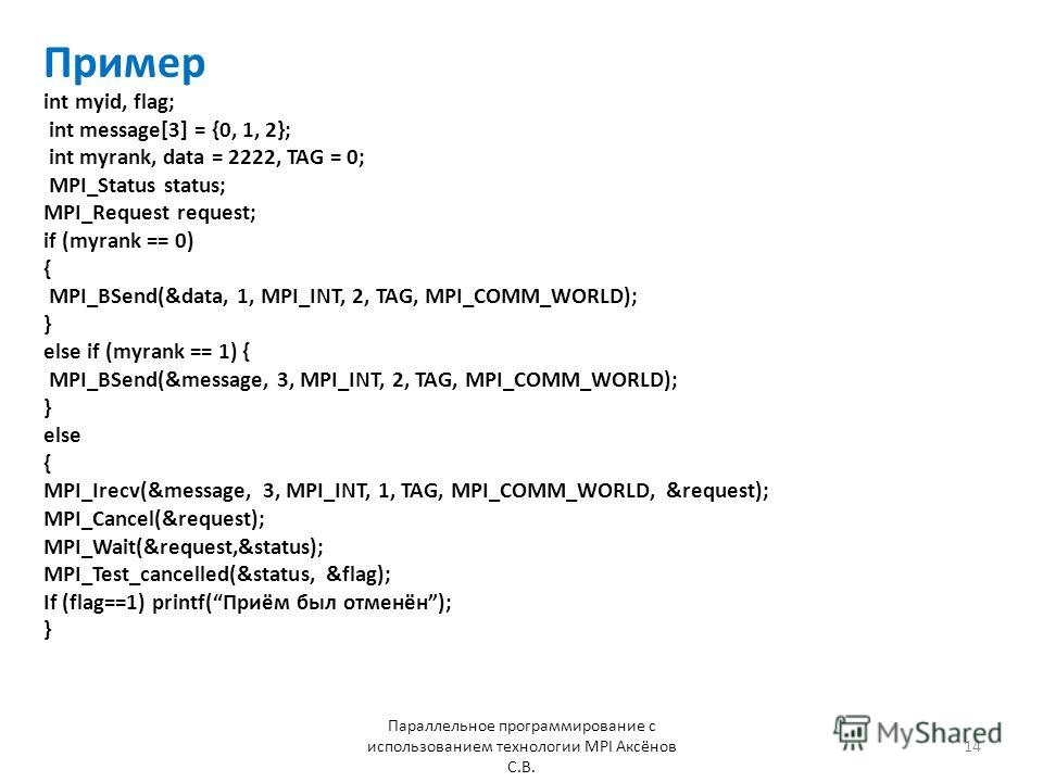 Пример Параллельное программирование с использованием технологии MPI Аксёнов С.В. 14 int myid, flag; int message[3] = {0, 1, 2}; int myrank, data = 2222, TAG = 0; MPI_Status status; MPI_Request request; if (myrank == 0) { MPI_BSend(&data, 1, MPI_INT,