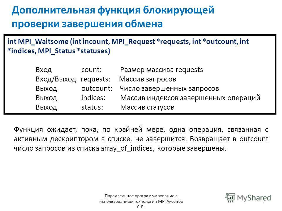 Дополнительная функция блокирующей проверки завершения обмена Параллельное программирование с использованием технологии MPI Аксёнов С.В. 7 int MPI_Waitsome (int incount, MPI_Request *requests, int *outcount, int *indices, MPI_Status *statuses) Вход c