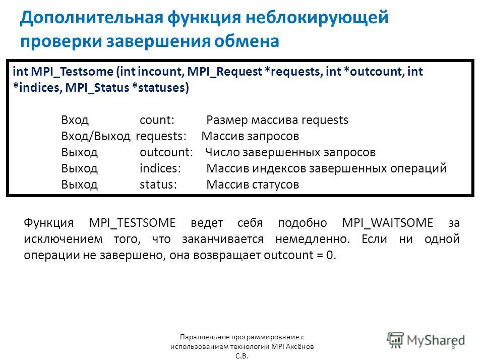 Дополнительная функция неблокирующей проверки завершения обмена Параллельное программирование с использованием технологии MPI Аксёнов С.В. 8 int MPI_Testsome (int incount, MPI_Request *requests, int *outcount, int *indices, MPI_Status *statuses) Вход