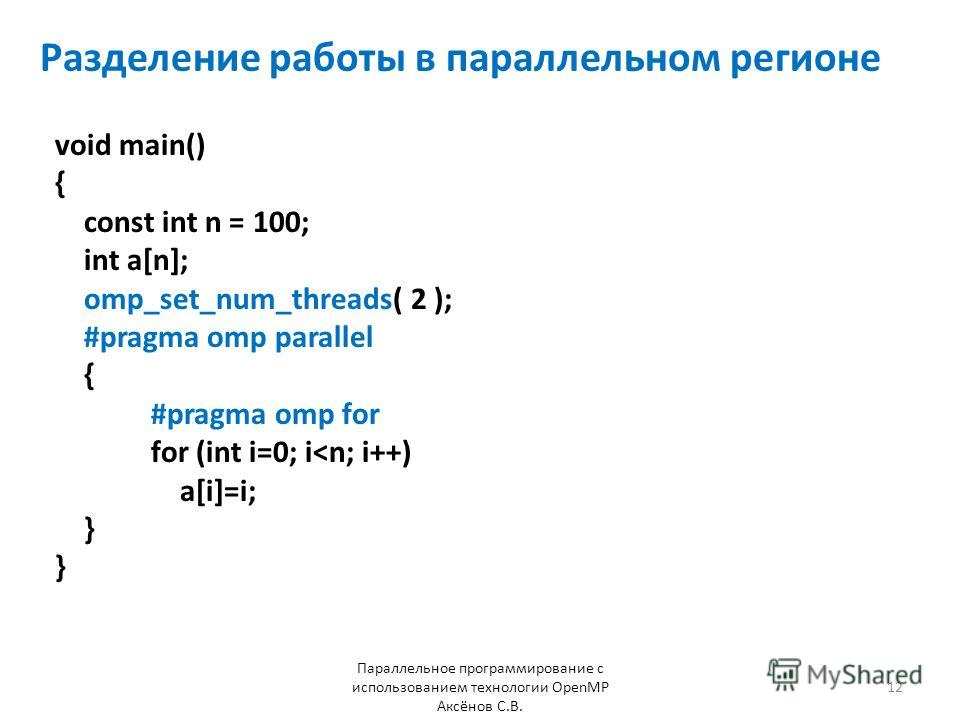 Разделение работы в параллельном регионе void main() { const int n = 100; int a[n]; omp_set_num_threads( 2 ); #pragma omp parallel { #pragma omp for for (int i=0; i