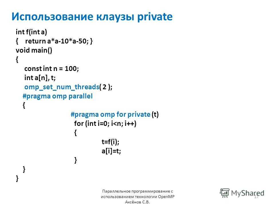Использование клаузы private int f(int a) { return a*a-10*a-50; } void main() { const int n = 100; int a[n], t; omp_set_num_threads( 2 ); #pragma omp parallel { #pragma omp for private (t) for (int i=0; i