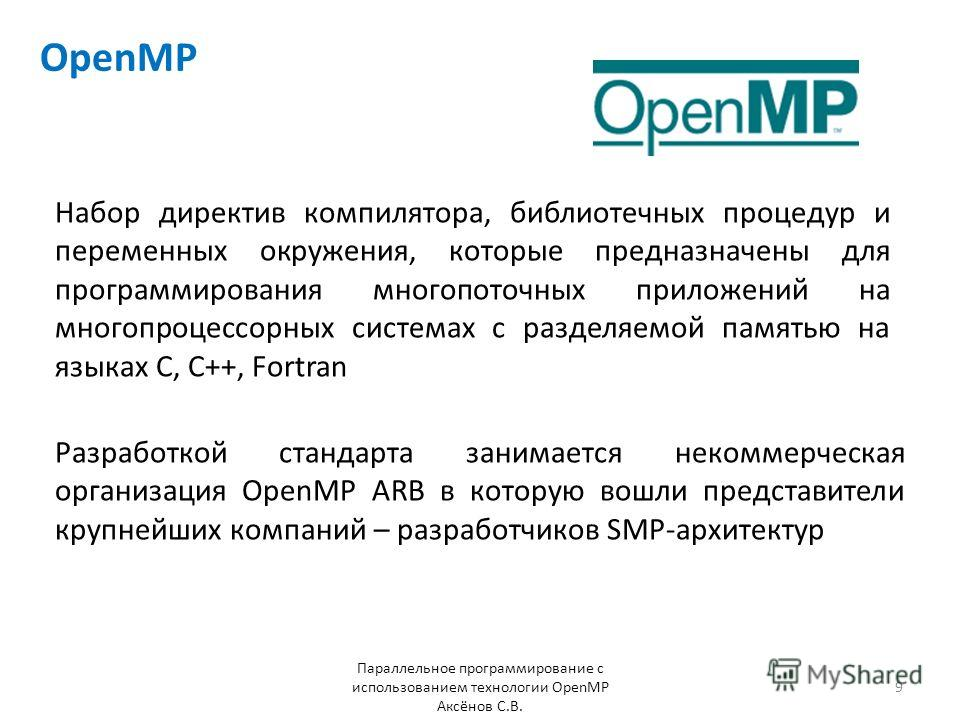 OpenMP Набор директив компилятора, библиотечных процедур и переменных окружения, которые предназначены для программирования многопоточных приложений на многопроцессорных системах с разделяемой памятью на языках С, С++, Fortran Разработкой стандарта з