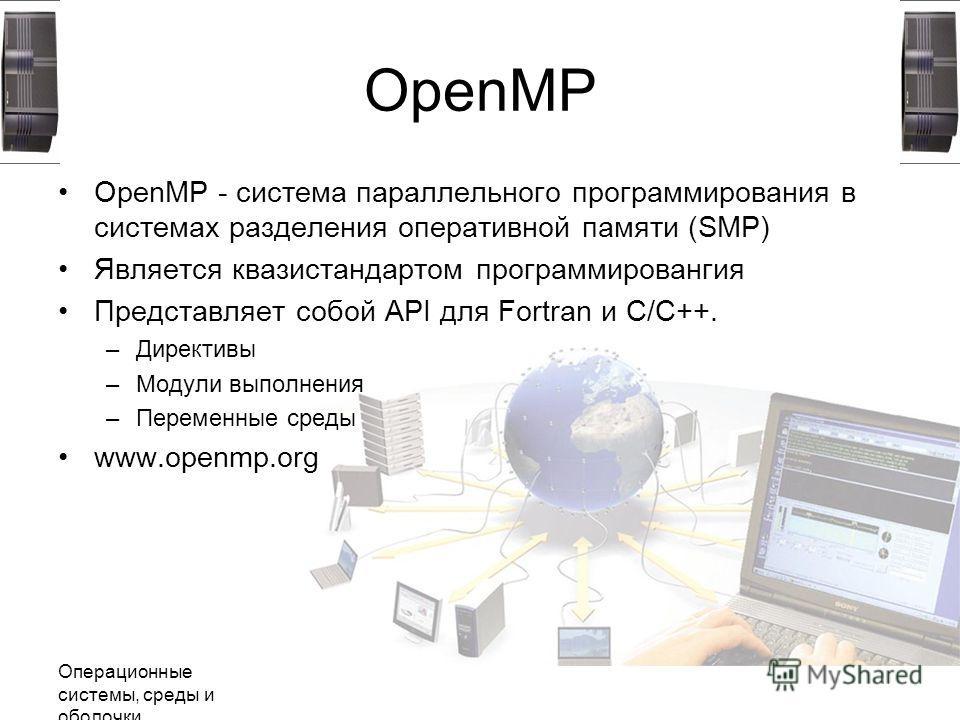 Операционные системы, среды и оболочки OpenMP OpenMP - система параллельного программирования в системах разделения оперативной памяти (SMP) Является квазистандартом программировангия Представляет собой API для Fortran и C/C++. –Директивы –Модули вып