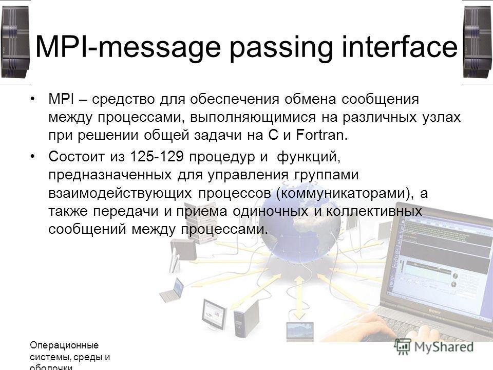 Операционные системы, среды и оболочки MPI-message passing interface MPI – средство для обеспечения обмена сообщения между процессами, выполняющимися на различных узлах при решении общей задачи на C и Fortran. Состоит из 125-129 процедур и функций, п