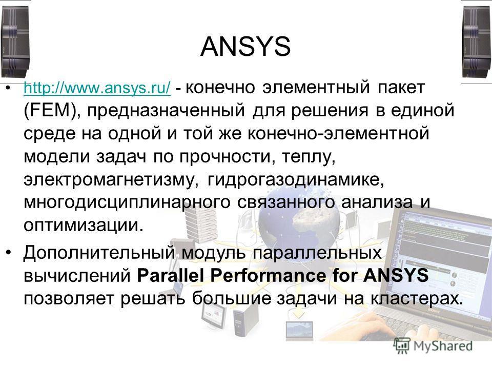 ANSYS http://www.ansys.ru/ - конечно элементный пакет (FEM), предназначенный для решения в единой среде на одной и той же конечно-элементной модели задач по прочности, теплу, электромагнетизму, гидрогазодинамике, многодисциплинарного связанного анали