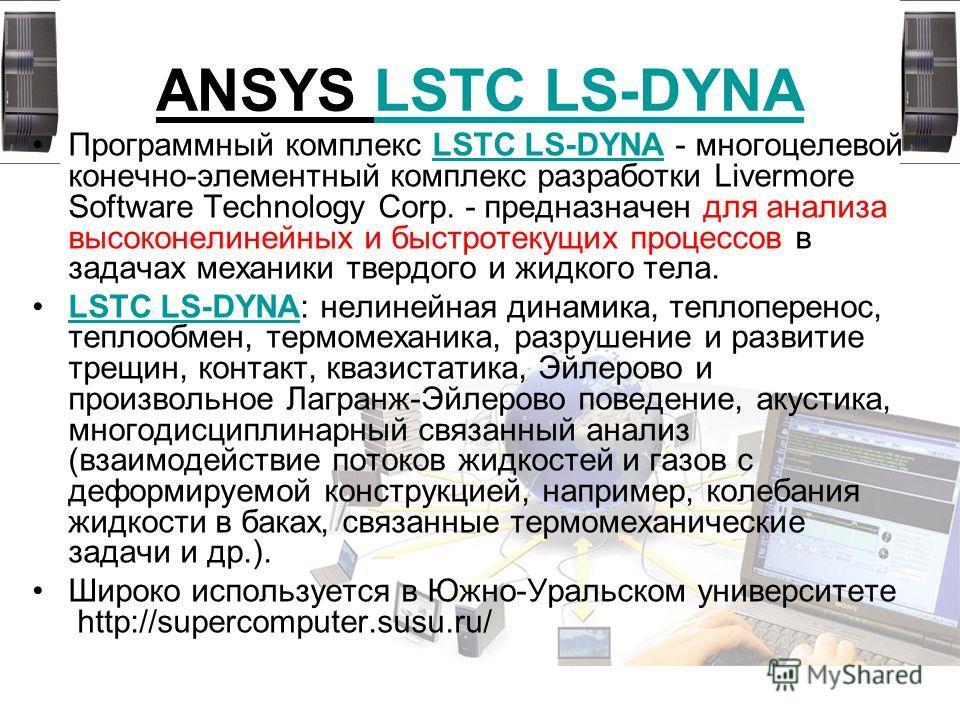 ANSYS LSTC LS-DYNALSTC LS-DYNA Программный комплекс LSTC LS-DYNA - многоцелевой конечно-элементный комплекс разработки Livermore Software Technology Corp. - предназначен для анализа высоконелинейных и быстротекущих процессов в задачах механики твердо