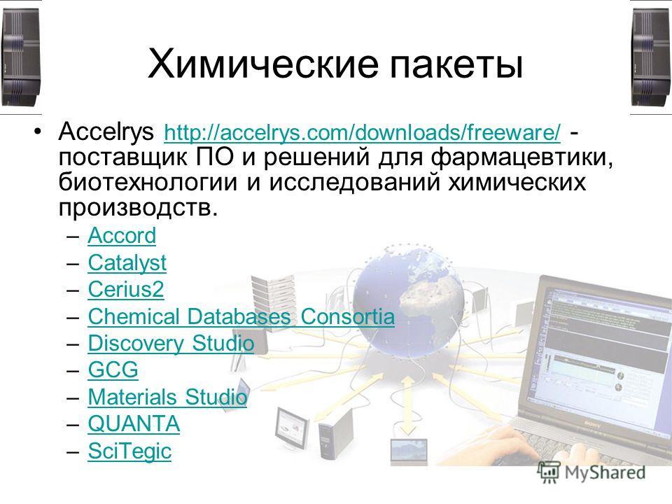 Химические пакеты Accelrys http://accelrys.com/downloads/freeware/ - поставщик ПО и решений для фармацевтики, биотехнологии и исследований химических производств. http://accelrys.com/downloads/freeware/ –AccordAccord –CatalystCatalyst –Cerius2Cerius2