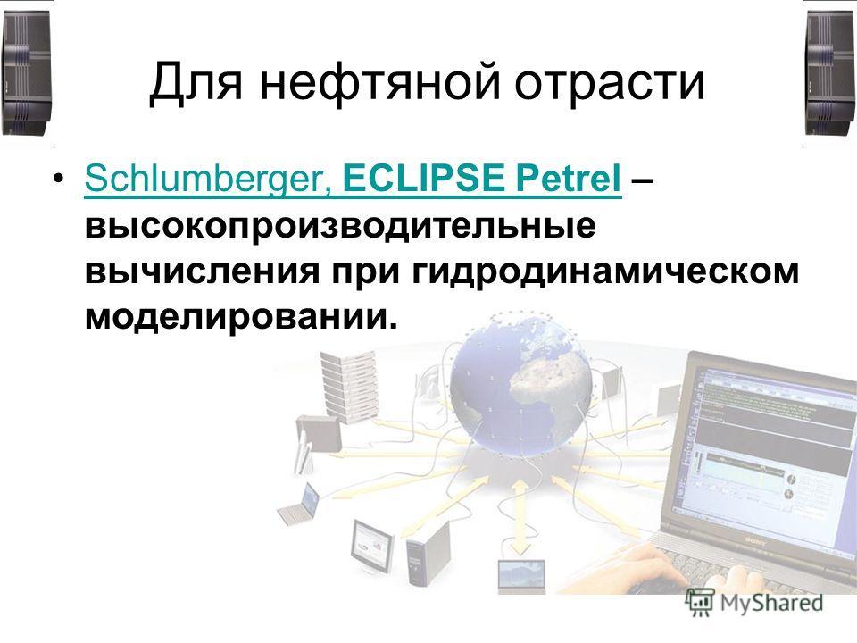 Для нефтяной отрасти Schlumberger, ECLIPSE Petrel – высокопроизводительные вычисления при гидродинамическом моделировании.Schlumberger, ECLIPSE Petrel