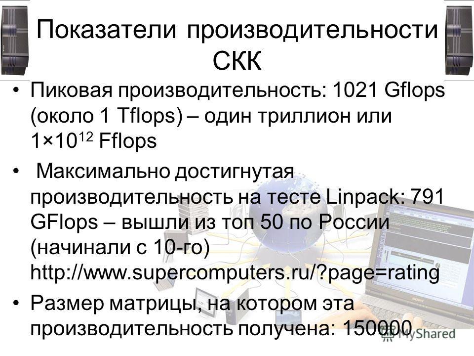 Показатели производительности СКК Пиковая производительность: 1021 Gflops (около 1 Tflops) – один триллион или 1×10 12 Fflops Максимально достигнутая производительность на тесте Linpack: 791 GFlops – вышли из топ 50 по России (начинали с 10-го) http: