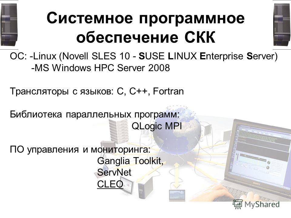 Системное программное обеспечение СКК ОС: -Linux (Novell SLES 10 - SUSE LINUX Enterprise Server) -MS Windows HPC Server 2008 Трансляторы с языков: C, C++, Fortran Библиотека параллельных программ: QLogic MPI ПО управления и мониторинга: Ganglia Toolk