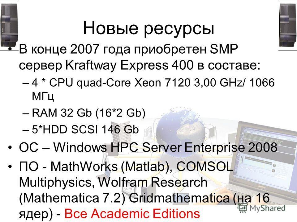 Новые ресурсы В конце 2007 года приобретен SMP сервер Kraftway Express 400 в составе: –4 * CPU quad-Core Xeon 7120 3,00 GHz/ 1066 МГц –RAM 32 Gb (16*2 Gb) –5*HDD SCSI 146 Gb ОC – Windows HPC Server Enterprise 2008 ПО - MathWorks (Matlab), COMSOL Mult