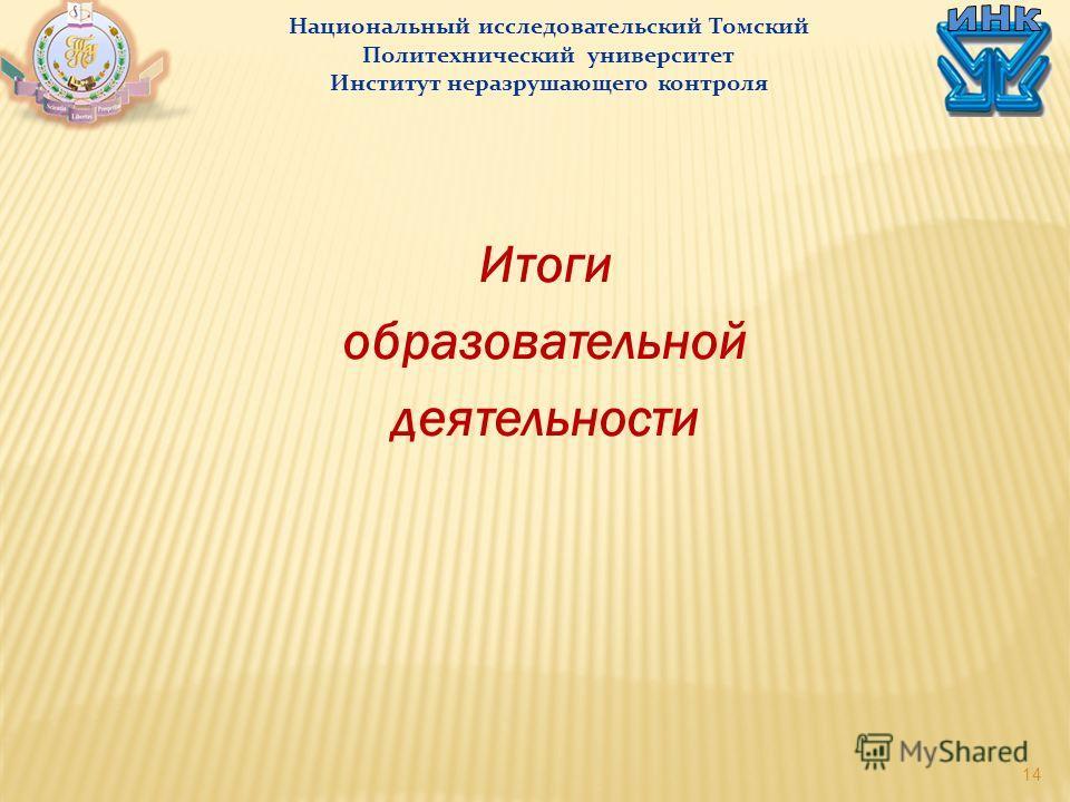14 Итоги образовательной деятельности Национальный исследовательский Томский Политехнический университет Институт неразрушающего контроля