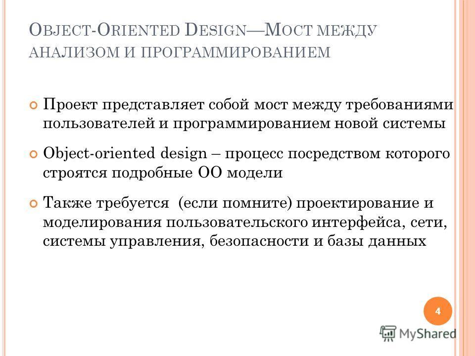 O BJECT -O RIENTED D ESIGNМ ОСТ МЕЖДУ АНАЛИЗОМ И ПРОГРАММИРОВАНИЕМ Проект представляет собой мост между требованиями пользователей и программированием новой системы Object-oriented design – процесс посредством которого строятся подробные ОО модели Та