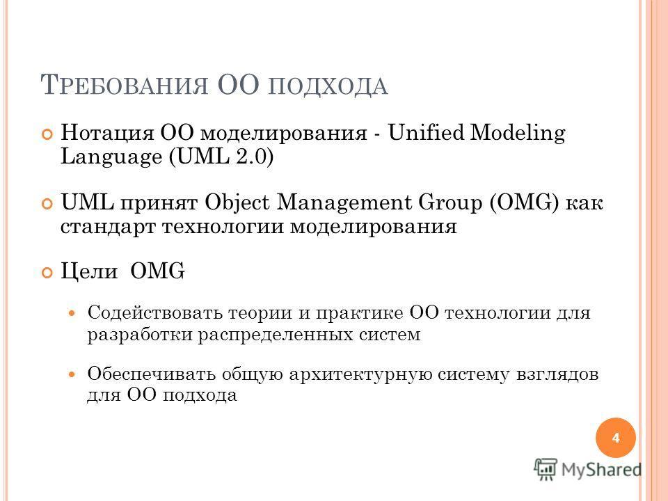 Т РЕБОВАНИЯ ОО ПОДХОДА Нотация ОО моделирования - Unified Modeling Language (UML 2.0) UML принят Object Management Group (OMG) как стандарт технологии моделирования Цели OMG Содействовать теории и практике ОО технологии для разработки распределенных