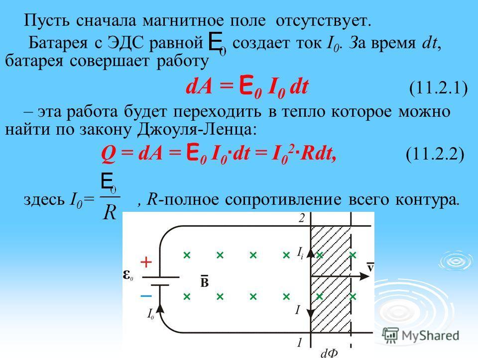 Пусть сначала магнитное поле отсутствует. Батарея с ЭДС равной создает ток I 0. За время dt, батарея совершает работу dA = E 0 I 0 dt (11.2.1) – эта работа будет переходить в тепло которое можно найти по закону Джоуля-Ленца: Q = dA = E 0 I 0 · dt = I