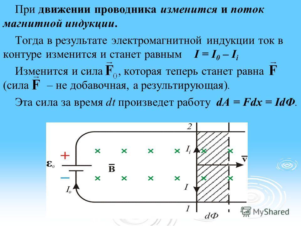 При движении проводника изменится и поток магнитной индукции. Тогда в результате электромагнитной индукции ток в контуре изменится и станет равным I = I 0 – I i Изменится и сила, которая теперь станет равна (сила – не добавочная, а результирующая). Э