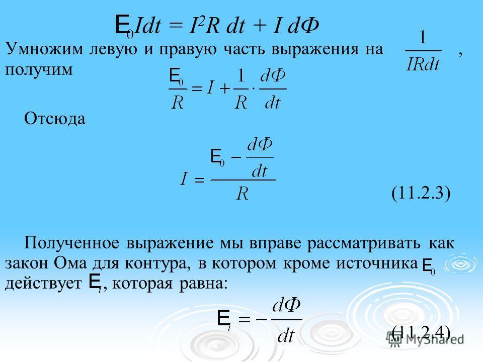 Idt = I 2 R dt + I dФ Умножим левую и правую часть выражения на, получим Отсюда (11.2.3) Полученное выражение мы вправе рассматривать как закон Ома для контура, в котором кроме источника действует, которая равна: (11.2.4)