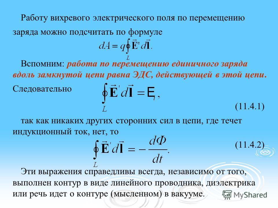 Работу вихревого электрического поля по перемещению заряда можно подсчитать по формуле Вспомним: работа по перемещению единичного заряда вдоль замкнутой цепи равна ЭДС, действующей в этой цепи. Следовательно (11.4.1) так как никаких других сторонних