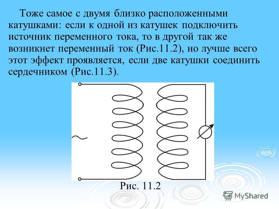 Тоже самое с двумя близко расположенными катушками: если к одной из катушек подключить источник переменного тока, то в другой так же возникнет переменный ток (Рис.11.2), но лучше всего этот эффект проявляется, если две катушки соединить сердечником (