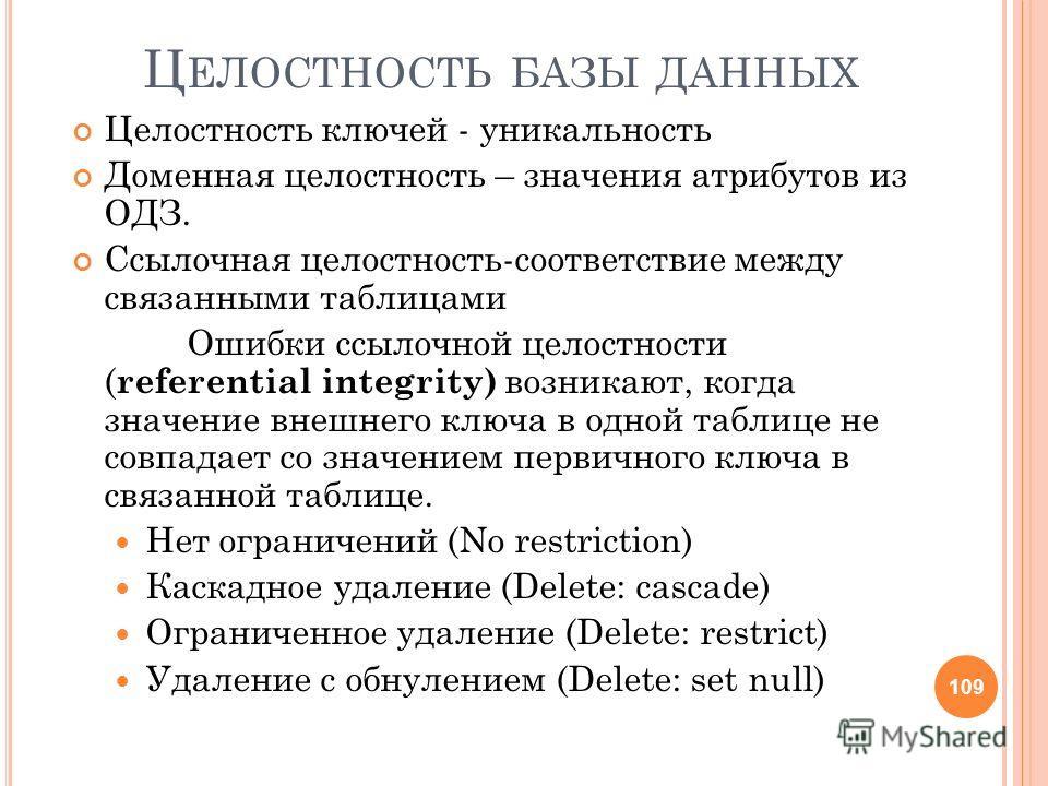 Ц ЕЛОСТНОСТЬ БАЗЫ ДАННЫХ Целостность ключей - уникальность Доменная целостность – значения атрибутов из ОДЗ. Ссылочная целостность-соответствие между связанными таблицами Ошибки ссылочной целостности ( referential integrity) возникают, когда значение