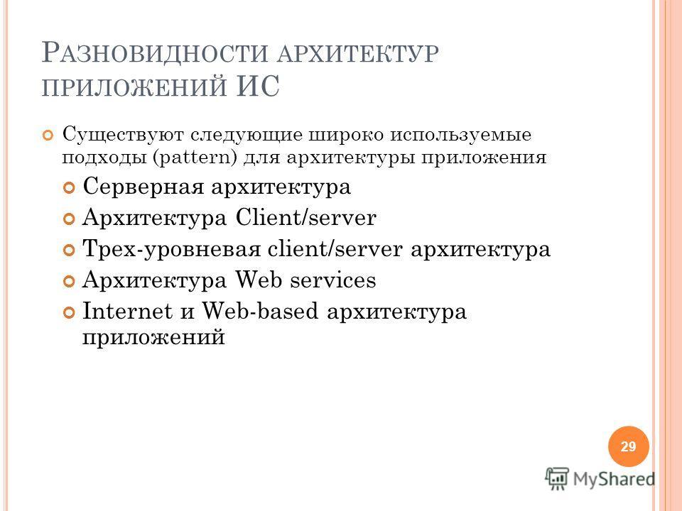 Р АЗНОВИДНОСТИ АРХИТЕКТУР ПРИЛОЖЕНИЙ ИС Существуют следующие широко используемые подходы (pattern) для архитектуры приложения Серверная архитектура Архитектура Client/server Трех-уровневая client/server архитектура Архитектура Web services Internet и