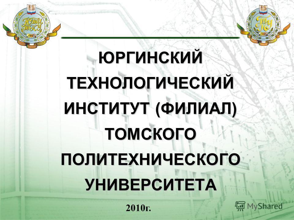 ЮРГИНСКИЙ ТЕХНОЛОГИЧЕСКИЙ ИНСТИТУТ (ФИЛИАЛ) ТОМСКОГО ПОЛИТЕХНИЧЕСКОГО УНИВЕРСИТЕТА 2010г.