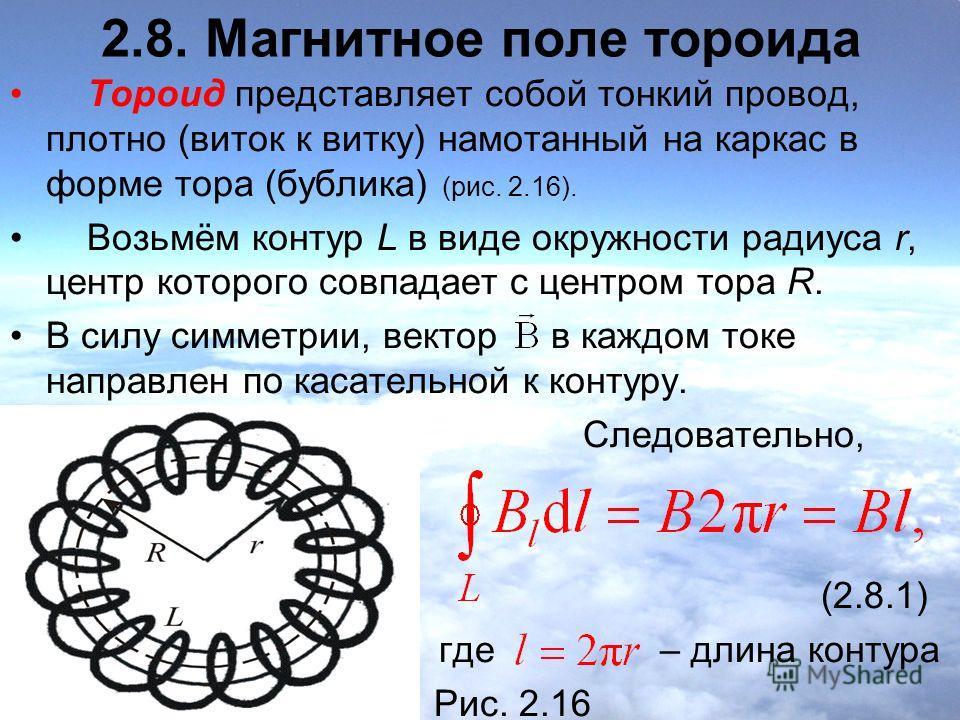 2.8. Магнитное поле тороида Тороид представляет собой тонкий провод, плотно (виток к витку) намотанный на каркас в форме тора (бублика) (рис. 2.16). Возьмём контур L в виде окружности радиуса r, центр которого совпадает с центром тора R. В силу симме