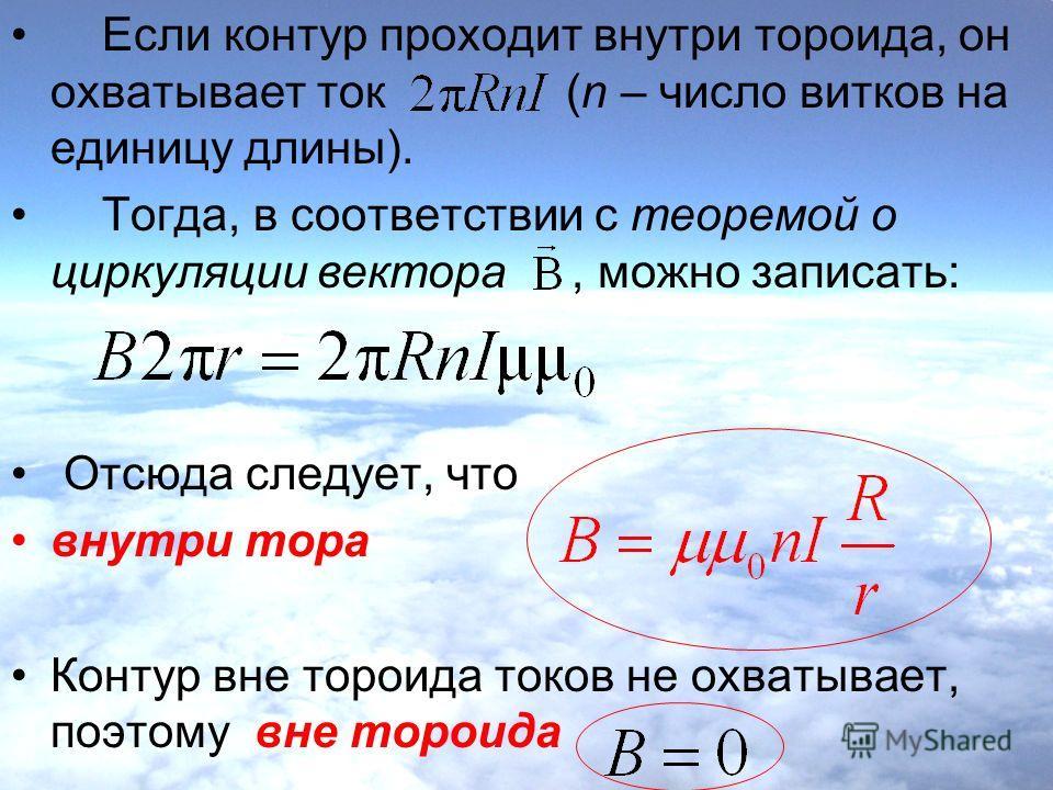 Если контур проходит внутри тороида, он охватывает ток (n – число витков на единицу длины). Тогда, в соответствии с теоремой о циркуляции вектора, можно записать: Отсюда следует, что внутри тора Контур вне тороида токов не охватывает, поэтому вне тор