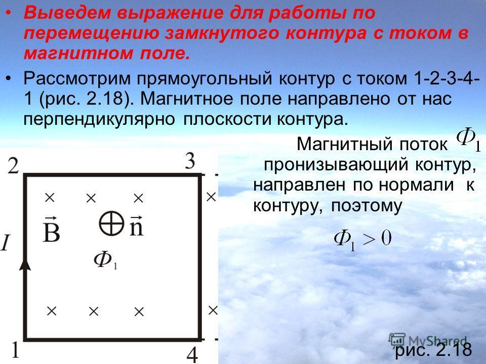 Выведем выражение для работы по перемещению замкнутого контура с током в магнитном поле. Рассмотрим прямоугольный контур с током 1-2-3-4- 1 (рис. 2.18). Магнитное поле направлено от нас перпендикулярно плоскости контура. Магнитный поток, пронизывающи
