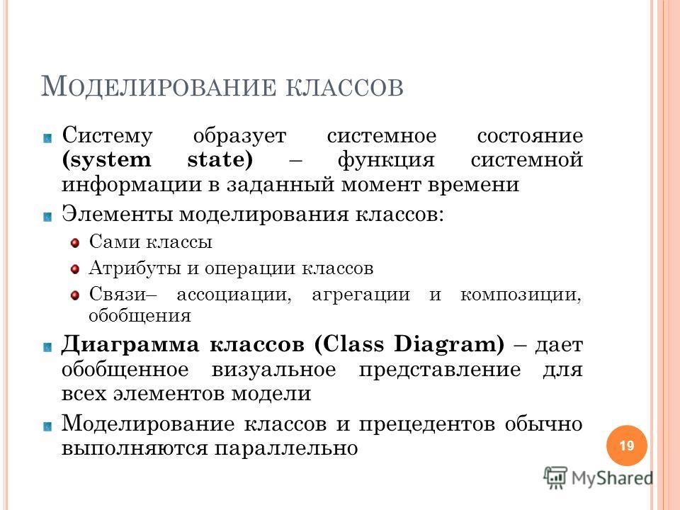М ОДЕЛИРОВАНИЕ КЛАССОВ Систему образует системное состояние (system state) – функция системной информации в заданный момент времени Элементы моделирования классов: Сами классы Атрибуты и операции классов Связи– ассоциации, агрегации и композиции, обо