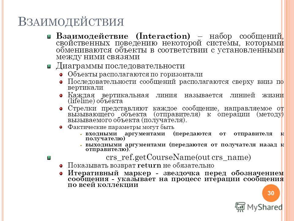 В ЗАИМОДЕЙСТВИЯ Взаимодействие (Interaction) – набор сообщений, свойственных поведению некоторой системы, которыми обмениваются объекты в соответствии с установленными между ними связями Диаграммы последовательности Объекты располагаются по горизонта
