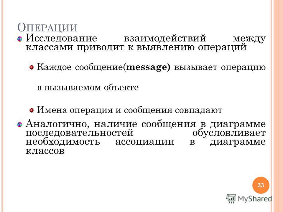 О ПЕРАЦИИ Исследование взаимодействий между классами приводит к выявлению операций Каждое сообщение( message) вызывает операцию в вызываемом объекте Имена операция и сообщения совпадают Аналогично, наличие сообщения в диаграмме последовательностей об