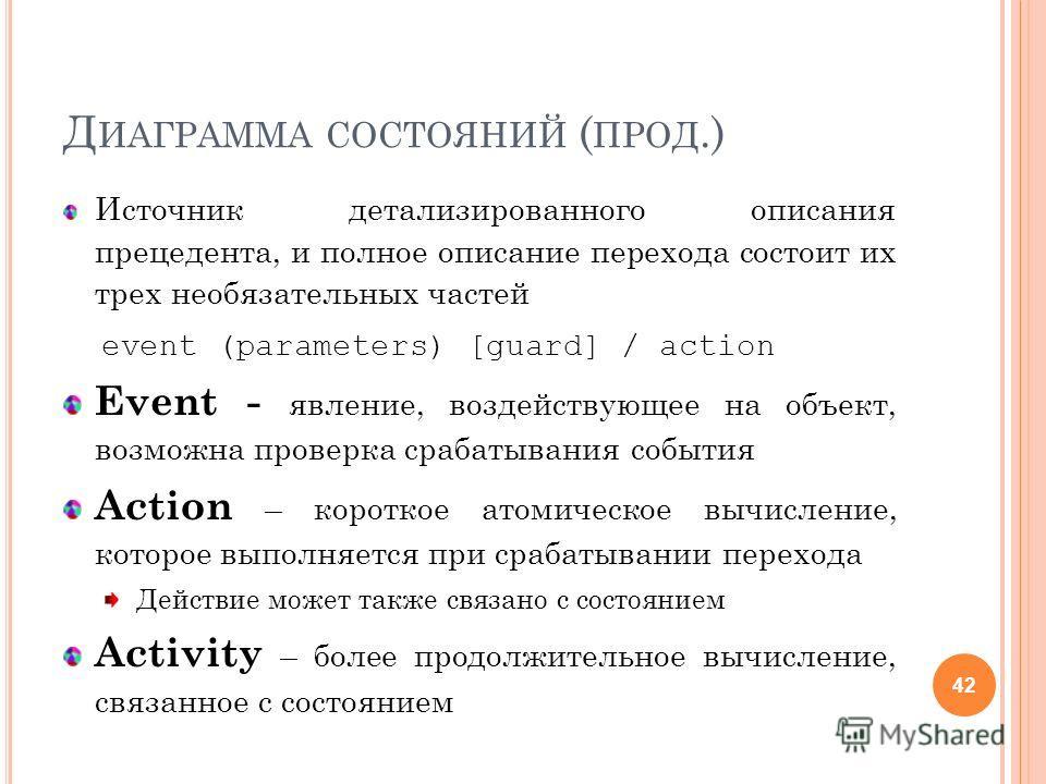 Д ИАГРАММА СОСТОЯНИЙ ( ПРОД.) Источник детализированного описания прецедента, и полное описание перехода состоит их трех необязательных частей event (parameters) [guard] / action Event - явление, воздействующее на объект, возможна проверка срабатыван