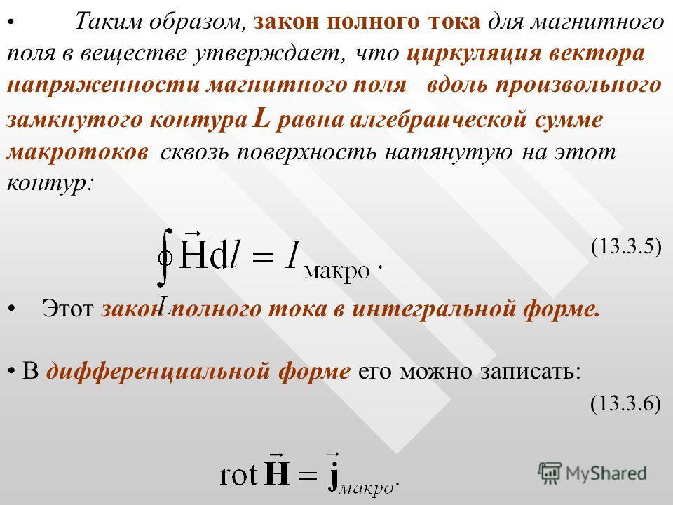 Таким образом, закон полного тока для магнитного поля в веществе утверждает, что циркуляция вектора напряженности магнитного поля вдоль произвольного замкнутого контура L равна алгебраической сумме макротоков сквозь поверхность натянутую на этот конт