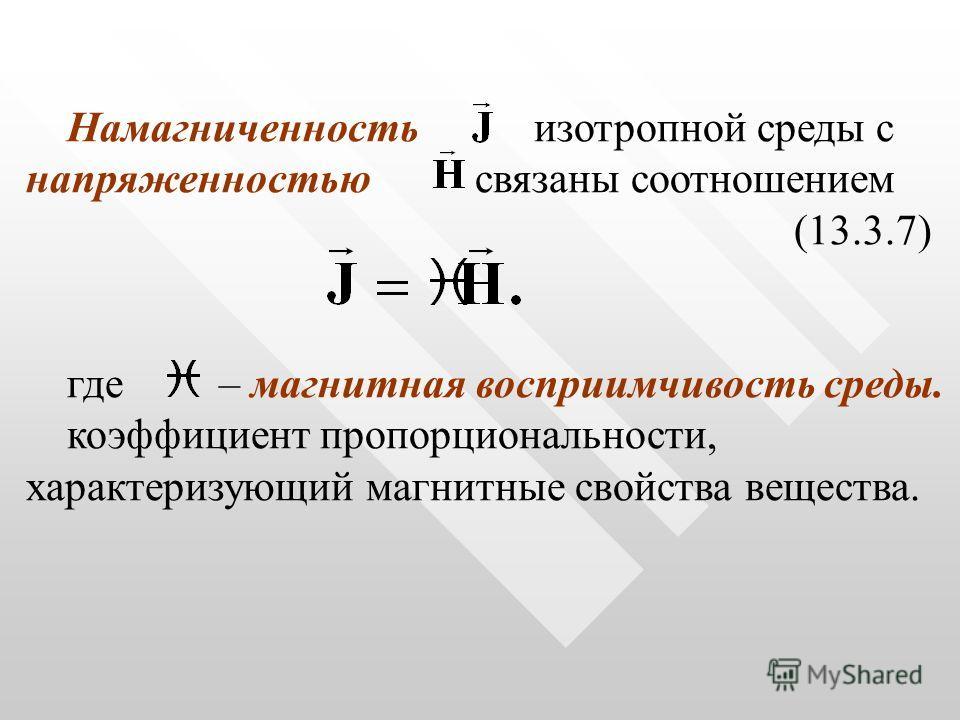 Намагниченность изотропной среды с напряженностью связаны соотношением (13.3.7) где – магнитная восприимчивость среды. коэффициент пропорциональности, характеризующий магнитные свойства вещества.