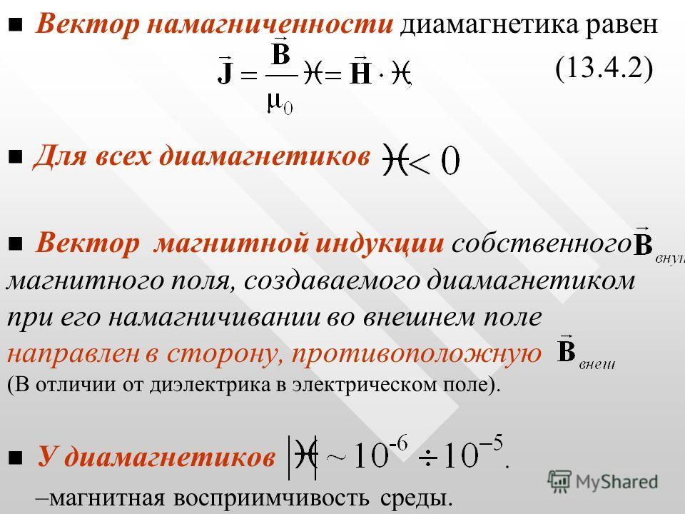 Вектор намагниченности диамагнетика равен (13.4.2) Для всех диамагнетиков Вектор магнитной индукции собственного магнитного поля, создаваемого диамагнетиком при его намагничивании во внешнем поле направлен в сторону, противоположную (В отличии от диэ