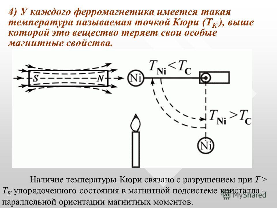 4) У каждого ферромагнетика имеется такая температура называемая точкой Кюри (Т К ), выше которой это вещество теряет свои особые магнитные свойства. Наличие температуры Кюри связано с разрушением при T > T К упорядоченного состояния в магнитной подс
