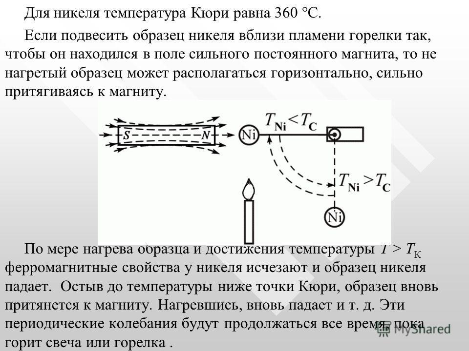 Для никеля температура Кюри равна 360 С. Если подвесить образец никеля вблизи пламени горелки так, чтобы он находился в поле сильного постоянного магнита, то не нагретый образец может располагаться горизонтально, сильно притягиваясь к магниту. По мер