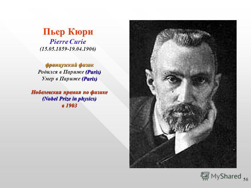 Пьер Кюри Pierre Curie(15.05.1859-19.04.1906) французский физик Родился в Париже (Paris) Умер в Париже (Paris) Нобелевская премия по физике (Nobel Prize in physics) в 1903 56