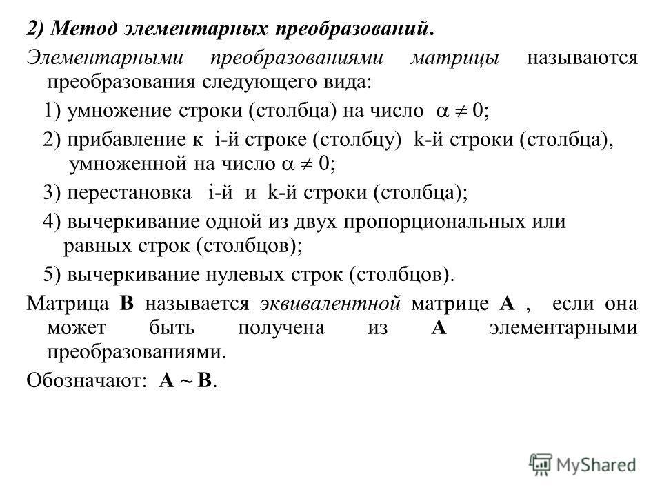 2) Метод элементарных преобразований. Элементарными преобразованиями матрицы называются преобразования следующего вида: 1) умножение строки (столбца) на число 0; 2) прибавление к i-й строке (столбцу) k-й строки (столбца), умноженной на число 0; 3) пе