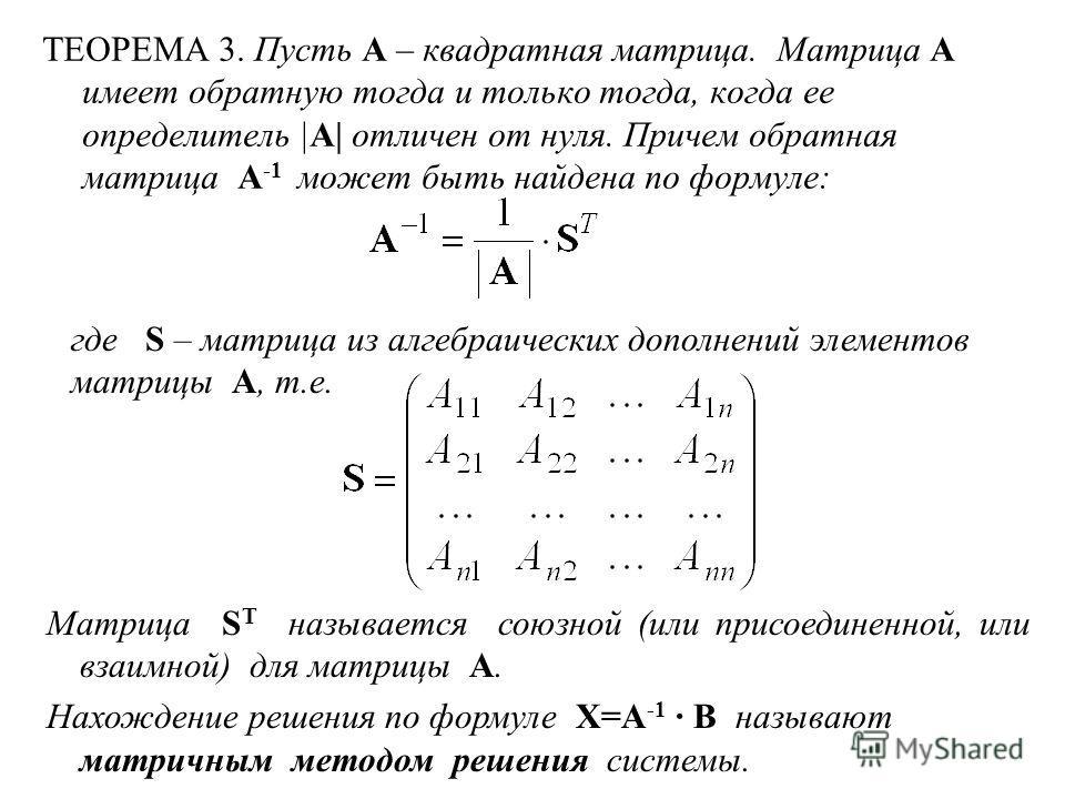 ТЕОРЕМА 3. Пусть A – квадратная матрица. Матрица A имеет обратную тогда и только тогда, когда ее определитель |A| отличен от нуля. Причем обратная матрица A -1 может быть найдена по формуле: где S – матрица из алгебраических дополнений элементов матр