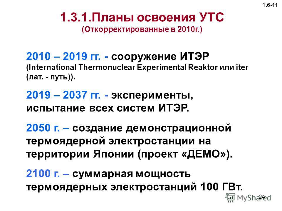 24 1.6-11 2010 – 2019 гг. - сооружение ИТЭР (International Thermonuclear Experimental Reaktor или iter (лат. - путь)). 2019 – 2037 гг. - эксперименты, испытание всех систем ИТЭР. 2050 г. – создание демонстрационной термоядерной электростанции на терр