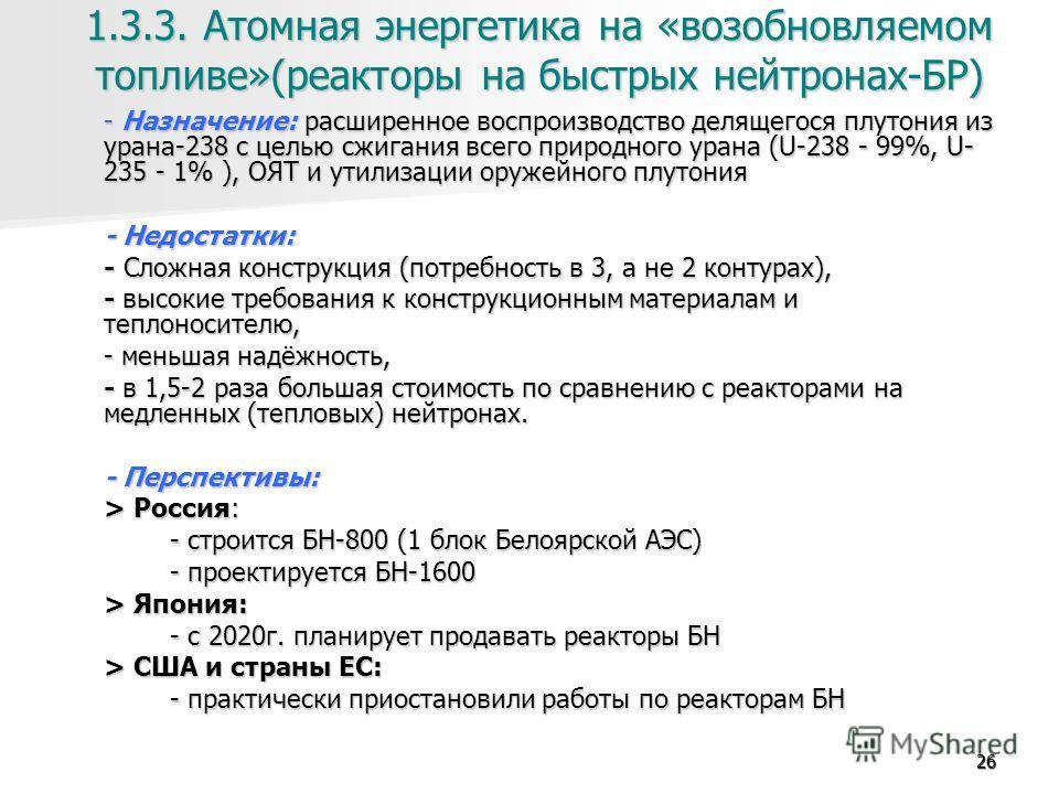 26 1.3.3. Атомная энергетика на «возобновляемом топливе»(реакторы на быстрых нейтронах-БР) - Назначение: расширенное воспроизводство делящегося плутония из урана-238 с целью сжигания всего природного урана (U-238 - 99%, U- 235 - 1% ), ОЯТ и утилизаци