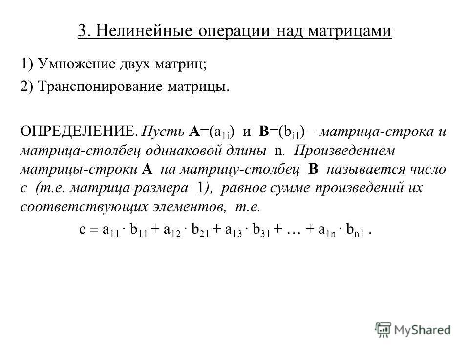 3. Нелинейные операции над матрицами 1) Умножение двух матриц; 2) Транспонирование матрицы. ОПРЕДЕЛЕНИЕ. Пусть A=(a 1i ) и B=(b i1 ) – матрица-строка и матрица-столбец одинаковой длины n. Произведением матрицы-строки A на матрицу-столбец B называется