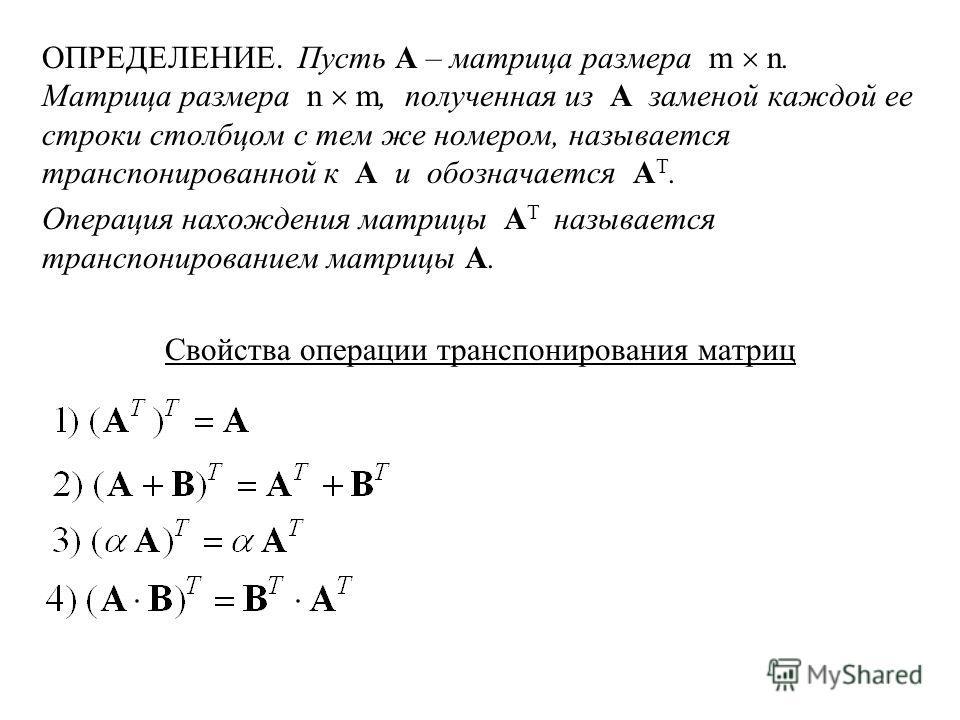 ОПРЕДЕЛЕНИЕ. Пусть A – матрица размера m n. Матрица размера n m, полученная из A заменой каждой ее строки столбцом с тем же номером, называется транспонированной к A и обозначается A Т. Операция нахождения матрицы A Т называется транспонированием мат