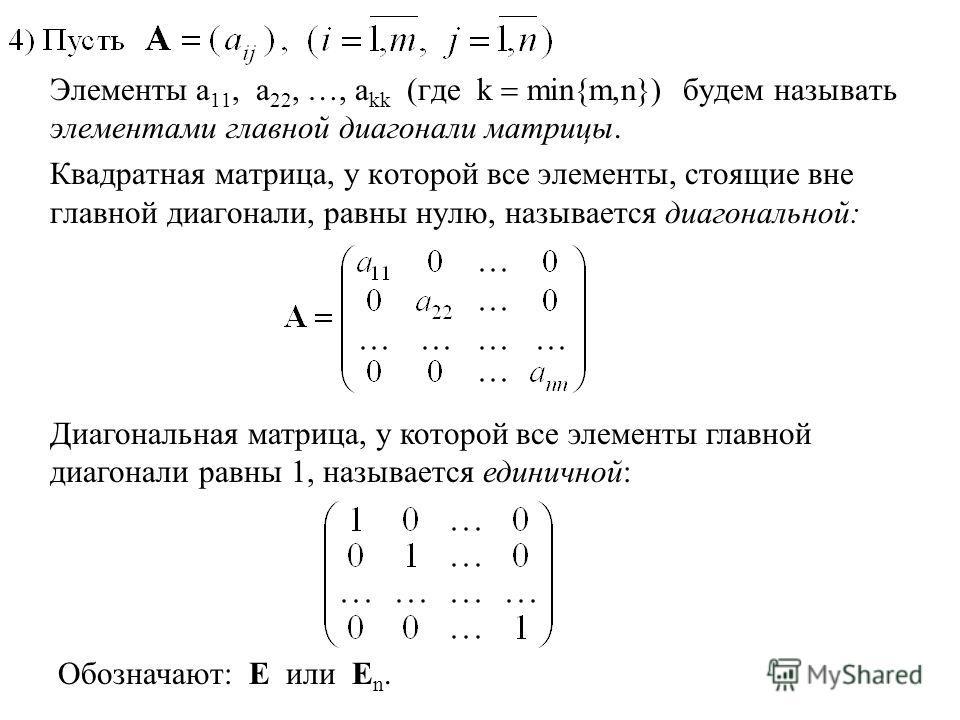 Элементы a 11, a 22, …, a kk (где k min{m,n}) будем называть элементами главной диагонали матрицы. Квадратная матрица, у которой все элементы, стоящие вне главной диагонали, равны нулю, называется диагональной: Диагональная матрица, у которой все эле