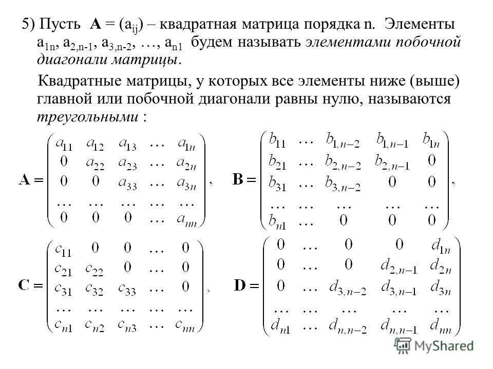 5) Пусть A = (a ij ) – квадратная матрица порядка n. Элементы a 1n, a 2,n-1, a 3,n-2, …, a n1 будем называть элементами побочной диагонали матрицы. Квадратные матрицы, у которых все элементы ниже (выше) главной или побочной диагонали равны нулю, назы